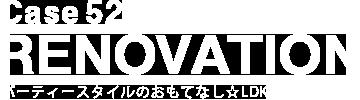 Case52 RENOVATION パーティースタイルのおもてなし☆LDK