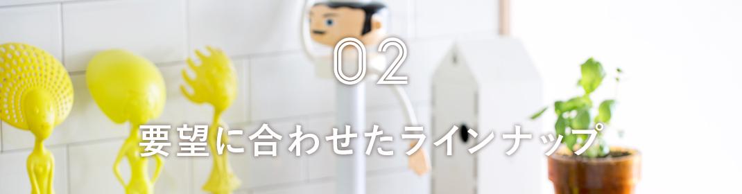 02 要望に合わせたラインナップ